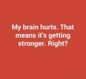 my-brain-hurts-that-means-its-getting-stronger